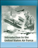 Introduction to the United States Air Force - Extensive History of the Aircraft, Missiles,...